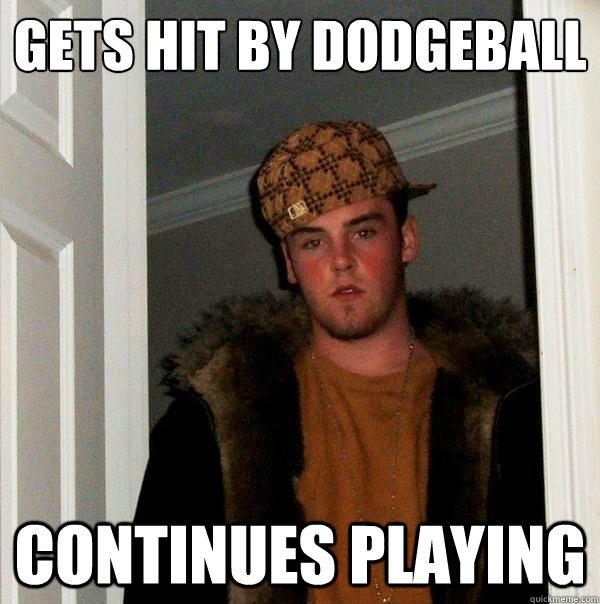 Gets hit by dodgeball Continues playing - Gets hit by dodgeball Continues playing  Scumbag Steve