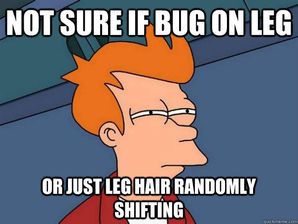 Not sure if bug on leg or just leg hair randomly shifting - Not sure if bug on leg or just leg hair randomly shifting  Futurama Fry