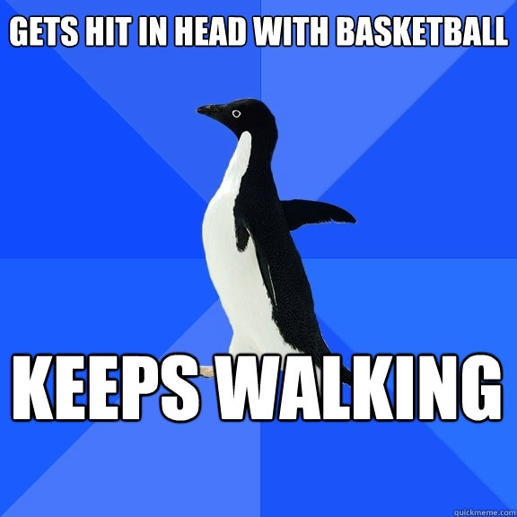 gets hit in head with basketball keeps walking   - gets hit in head with basketball keeps walking    Socially Awkward Penguin