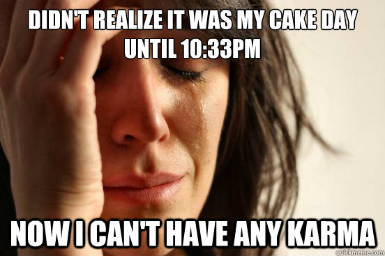 Didn't realize It was my cake day until 10:33pm now I can't have any karma - Didn't realize It was my cake day until 10:33pm now I can't have any karma  First World Problems