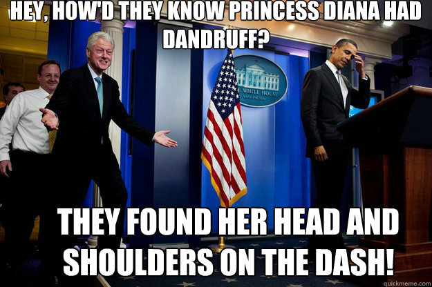 hey, How'd they know Princess Diana Had dandruff? They found her head and shoulders on the dash! - hey, How'd they know Princess Diana Had dandruff? They found her head and shoulders on the dash!  Inappropriate Timing Bill Clinton