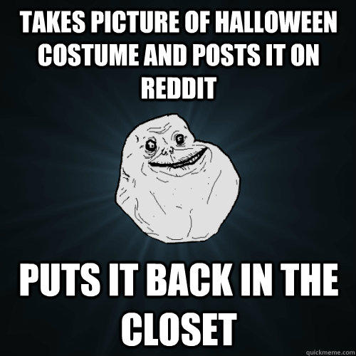 Takes picture of Halloween costume and posts it on reddit Puts it back in the closet - Takes picture of Halloween costume and posts it on reddit Puts it back in the closet  Forever Alone