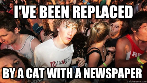 I've been replaced by a cat with a newspaper  - I've been replaced by a cat with a newspaper   Sudden Clarity Clarence