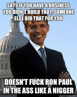 Says if you have a business you didn't build that, someone else did that for you Doesn't fuck Ron Paul in the ass like a nigger - Says if you have a business you didn't build that, someone else did that for you Doesn't fuck Ron Paul in the ass like a nigger  Scumbag Obama