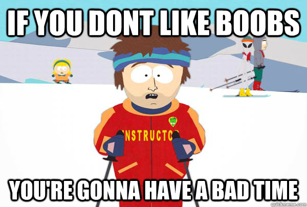 If you dont like boobs You're gonna have a bad time - If you dont like boobs You're gonna have a bad time  Super Cool Ski Instructor