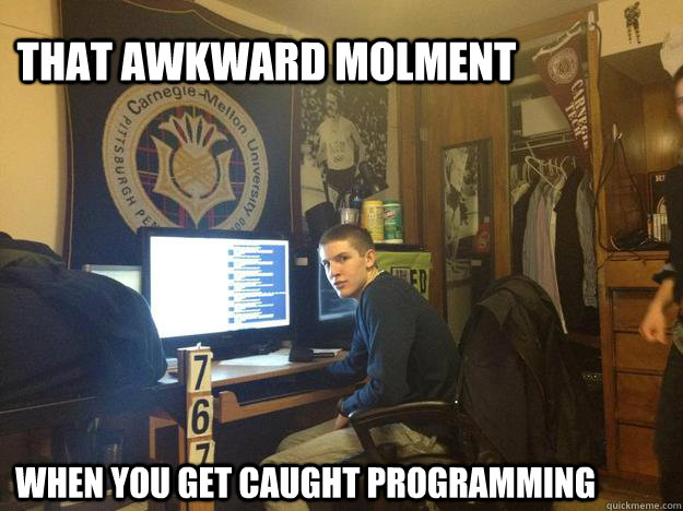 That awkward Molment when you get caught programming