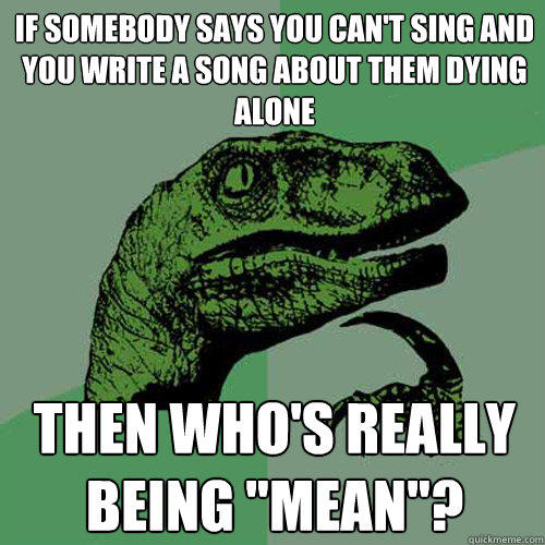 If somebody says you can't sing and you write a song about them dying alone then who's really being