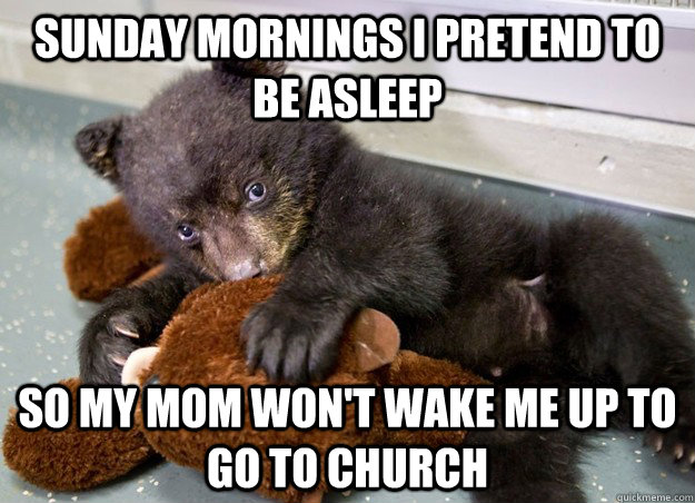 sunday mornings i pretend to be asleep so my mom won't wake me up to go to church - sunday mornings i pretend to be asleep so my mom won't wake me up to go to church  Misc