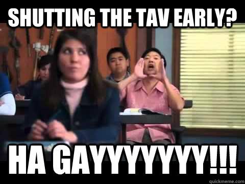 Shutting The Tav Early Ha Gayyyyyyy Ha Gayyy Quickmeme