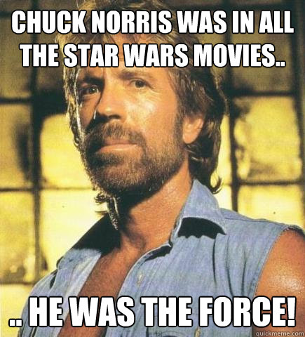 Chuck Norris was in all the Star Wars movies.. .. he was the force!