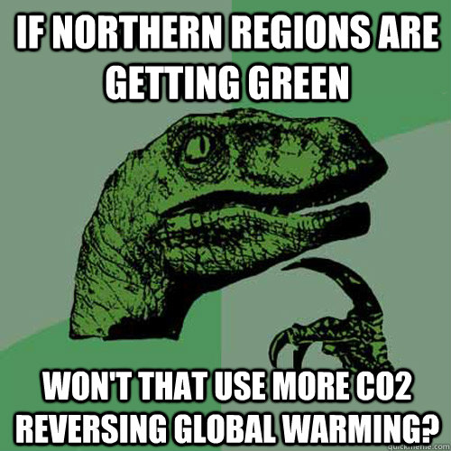 if northern regions are getting green won't that use more CO2 reversing global warming? - if northern regions are getting green won't that use more CO2 reversing global warming?  Philosoraptor