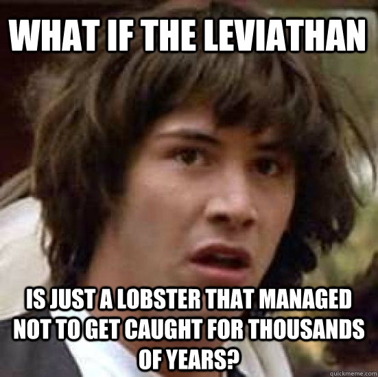What if the leviathan is just a lobster that managed not to get caught for thousands of years? - What if the leviathan is just a lobster that managed not to get caught for thousands of years?  conspiracy keanu
