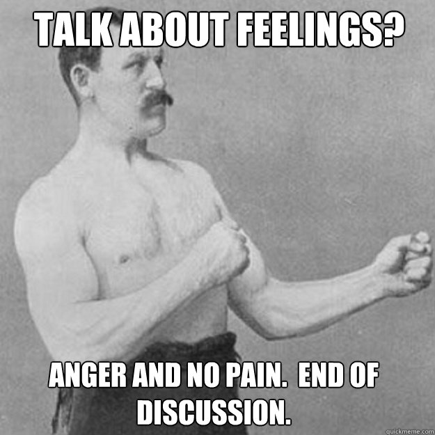 Talk about feelings? Anger and no pain.  End of discussion. - Talk about feelings? Anger and no pain.  End of discussion.  Misc