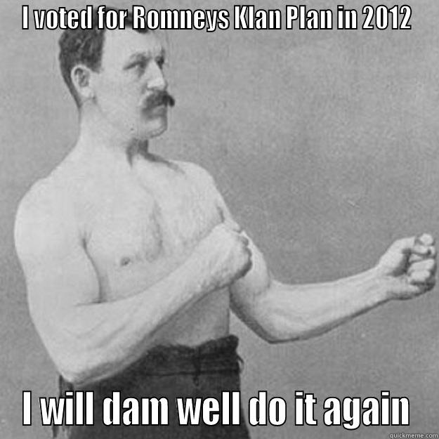 I VOTED FOR ROMNEYS KLAN PLAN IN 2012 I WILL DAM WELL DO IT AGAIN overly manly man
