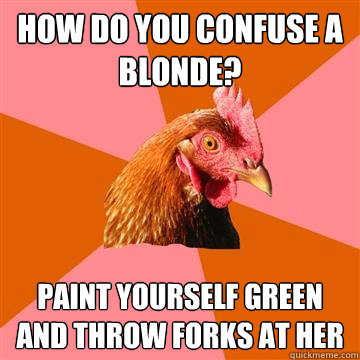 how do you confuse a blonde? paint yourself green and throw forks at her - how do you confuse a blonde? paint yourself green and throw forks at her  Anti-Joke Chicken