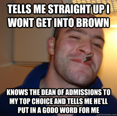 Tells me straight up I wont get into brown knows the dean of admissions to my top choice and tells me he'll put in a godo word for me - Tells me straight up I wont get into brown knows the dean of admissions to my top choice and tells me he'll put in a godo word for me  GoodGuyGreg