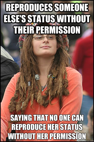 Reproduces someone else's status without their permission saying that no one can reproduce her status without her permission  College Liberal