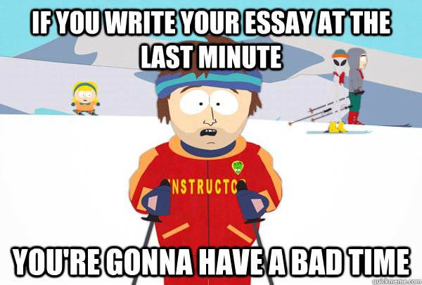 if you write your essay at the last minute you re gonna have a bad  if you write your essay at the last minute you re gonna have a bad time