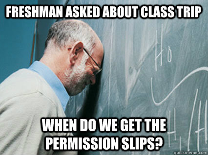 Freshman asked about class trip When do we get the permission slips? - Freshman asked about class trip When do we get the permission slips?  Misc