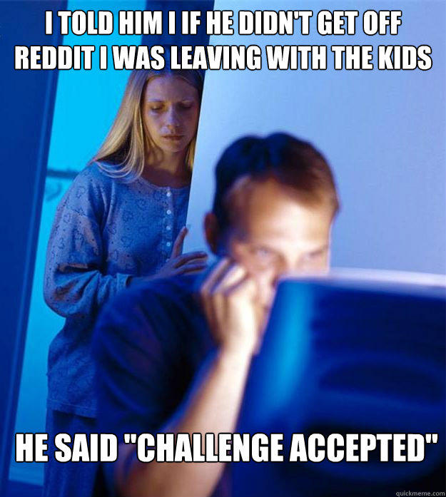 i told him i if he didn't get off reddit i was leaving with the kids he said