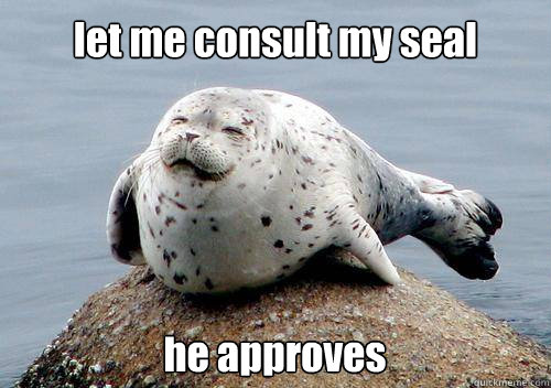 let me consult my seal he approves