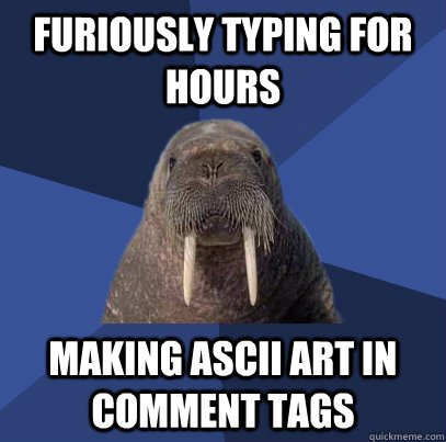 Furiously typing for hours making ASCII art in comment tags - Furiously typing for hours making ASCII art in comment tags  Web Developer Walrus