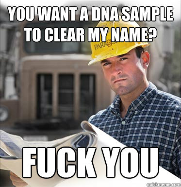 you want a dna sample to clear my name? fuck you
