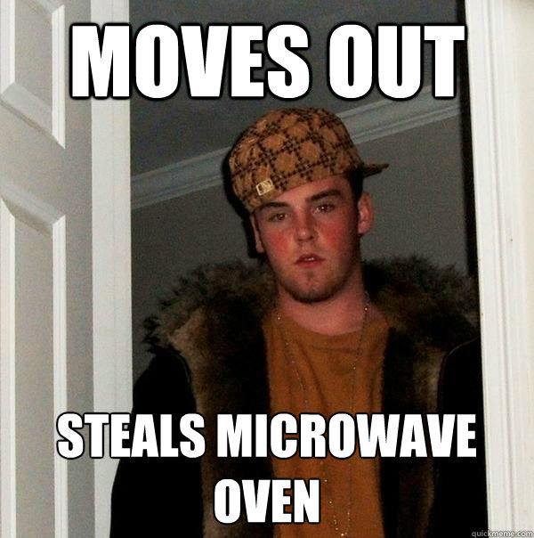 Moves out Steals microwave oven - Moves out Steals microwave oven  Scumbag Steve