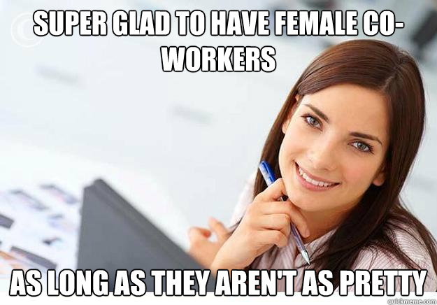 super glad to have female co-workers As long as they aren't as pretty