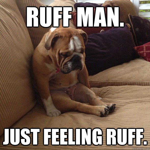 Ruff man. Just feeling ruff.