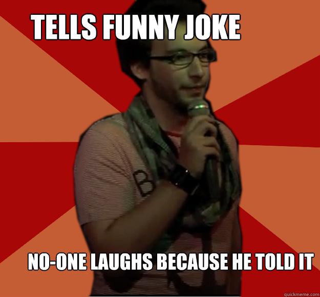 tells funny joke no-one laughs because he told it