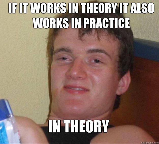 If it works in theory it also works in practice IN THEORY - If it works in theory it also works in practice IN THEORY  10 Guy