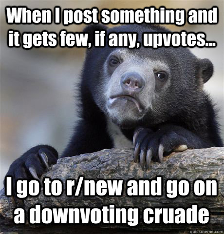 When I post something and it gets few, if any, upvotes... I go to r/new and go on a downvoting cruade - When I post something and it gets few, if any, upvotes... I go to r/new and go on a downvoting cruade  Confession Bear