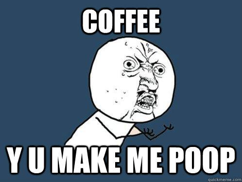 Coffee y u make me poop - Coffee y u make me poop  Y U No