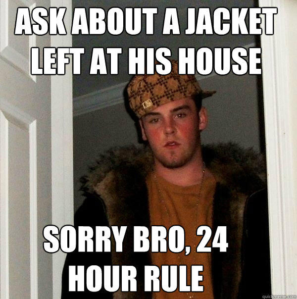 ask about a jacket left at his house sorry bro, 24 hour rule - ask about a jacket left at his house sorry bro, 24 hour rule  Scumbag Steve