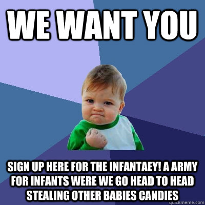 WE WANT YOU SIGN UP HERE FOR THE INFANTAEY! A ARMY FOR INFANTS WERE WE GO HEAD TO HEAD STEALING OTHER BABIES CANDIES - WE WANT YOU SIGN UP HERE FOR THE INFANTAEY! A ARMY FOR INFANTS WERE WE GO HEAD TO HEAD STEALING OTHER BABIES CANDIES  Success Kid