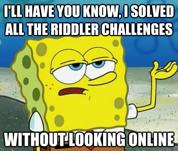 I'll have you know, I solved all the Riddler challenges without looking online - I'll have you know, I solved all the Riddler challenges without looking online  Tough Spongebob
