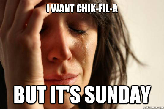 i want chik-fil-a but it's sunday - i want chik-fil-a but it's sunday  First World Problems