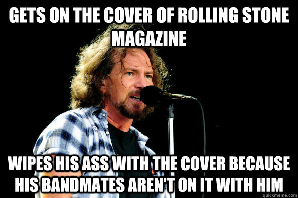 Gets on the cover of Rolling Stone Magazine Wipes his ass with the cover because his bandmates aren't on it with him - Gets on the cover of Rolling Stone Magazine Wipes his ass with the cover because his bandmates aren't on it with him  Good Guy Eddie Vedder