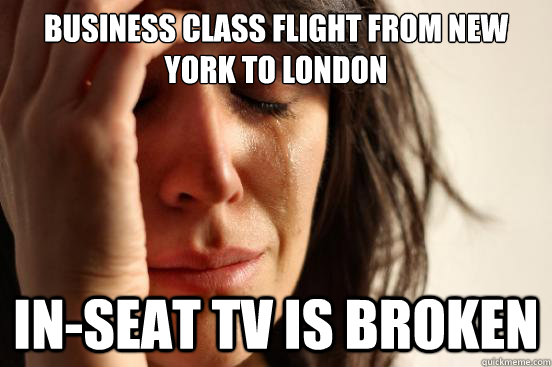 Business class flight from New York to London In-Seat TV is broken - Business class flight from New York to London In-Seat TV is broken  First World Problems
