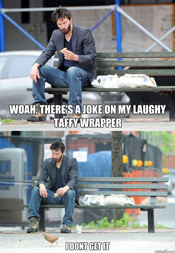 woah, there's a joke on my laughy taffy wrapper I dont get it  Sad Keanu