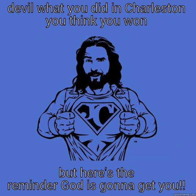 DEVIL WHAT YOU DID IN CHARLESTON YOU THINK YOU WON BUT HERE'S THE REMINDER GOD IS GONNA GET YOU!! Super jesus