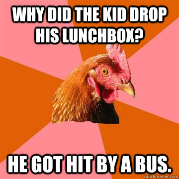 Why did the kid drop his lunchbox? He got hit by a bus.  Anti-Joke Chicken