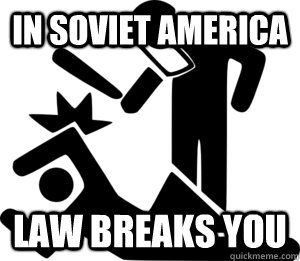 In soviet America Law breaks you