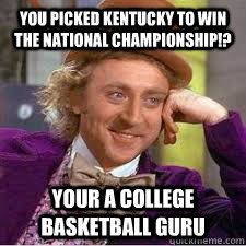 You picked kentucky to win the national championship!? Your a college basketball guru  Kentucky Basketball Meme
