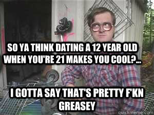 So ya think dating a 12 year old when you're 21 makes you cool?... I gotta say that's pretty f'kn Greasey - So ya think dating a 12 year old when you're 21 makes you cool?... I gotta say that's pretty f'kn Greasey  Condescending Bubbles