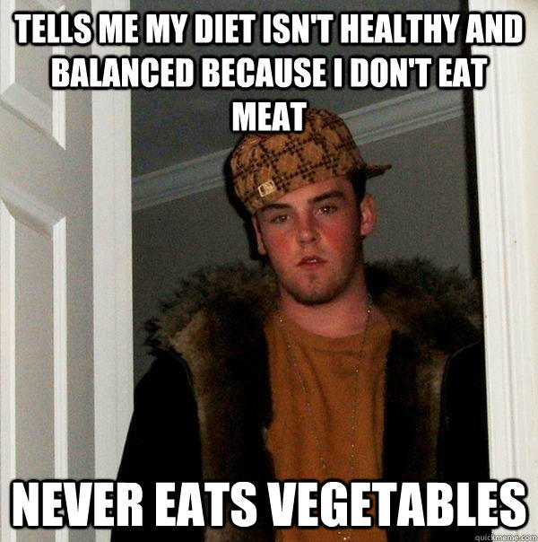 tells me my diet isn't healthy and balanced because i don't eat meat never eats vegetables - tells me my diet isn't healthy and balanced because i don't eat meat never eats vegetables  Scumbag Steve