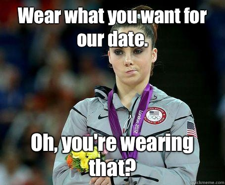 Wear what you want for our date. Oh, you're wearing that? - Wear what you want for our date. Oh, you're wearing that?  McKayla Maroney is NOT Impressed!