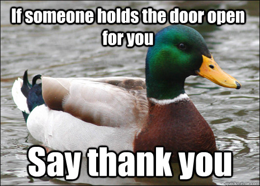 If someone holds the door open for you Say thank you - If someone holds the door open for you Say thank you  Actual Advice Mallard