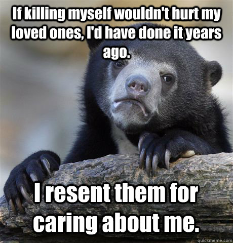 If killing myself wouldn't hurt my loved ones, I'd have done it years ago. I resent them for caring about me. - If killing myself wouldn't hurt my loved ones, I'd have done it years ago. I resent them for caring about me.  Confession Bear